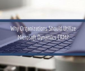 Why Organizations Should Utilize Microsoft Dynamics CRM?